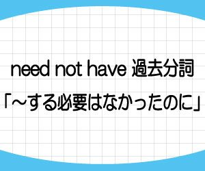 should-have-過去分詞-need-not-have-過去分詞-意味-使い方-例文-画像2