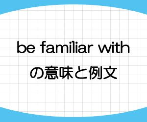 be-familiar-with-意味-例文-画像