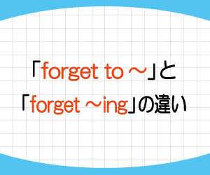 forget-to-forget-ing-違い-remember-to-ing-使い方-例文-画像1