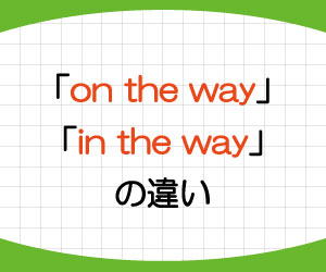 on-the-way-in-the-way-意味-使い方-違い-例文-画像1