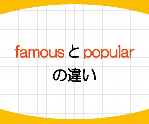 popular-famous-違い-be-popular-with-among-be-famous-for-意味-使い方-例文-画像1