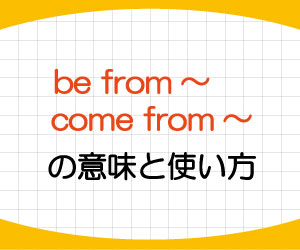 be-from-come-from-意味-使い方-英語-出身-由来する-例文-画像1