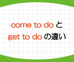 come-to-do-意味-使い方-get-to-do-違い-例文-画像1