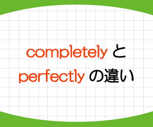 completely-perfectly-違い-英語-完全に-意味-使い方-例文-画像1