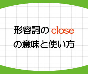close-近い-親しい-形容詞-意味-使い方-画像1
