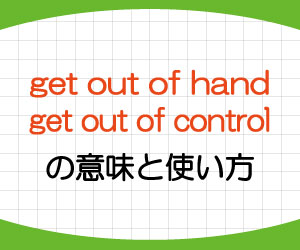 get-out-of-hand-get-out-of-control-意味-使い方-英語-手に負えなくなる-例文-画像1