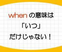 whenの意味は「いつ」だけじゃない!接続詞としてのwhenの使い方を紹介!